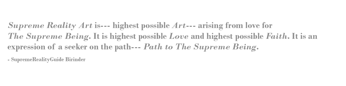 Supreme Reality Art is--- highest possible Art--- arising from love for TheSupreme Being. It is highest possible Love and highest possible Faith. It is an expression of a seeker on the path--- Path to The Supreme Being.