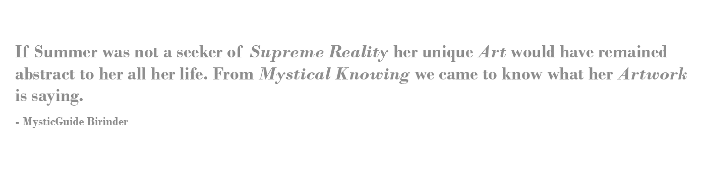 If Summer was not a seeker of Supreme Reality her unique Art would have remained abstract to her all her life. From Mystical Knowingwe came to knowwhat her Artwork is saying.