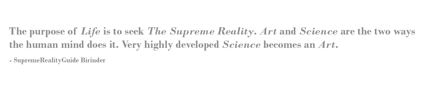 The purpose of Life is to seek The Supreme Reality.Art and Science are the two ways the human mind does it. Very highly developed Science becomes an Art.