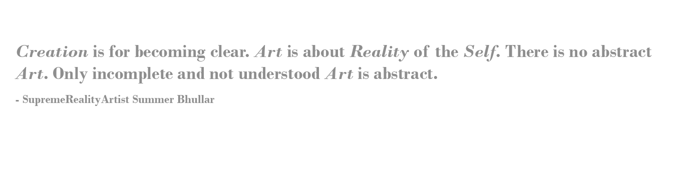 Creation is for becoming clear. Art is about Reality of the Self. There is no abstract Art. Only incomplete and not understood Art is abstract. - SupremeRealityArtist Summer Bhullar